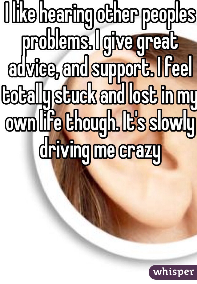 I like hearing other peoples problems. I give great advice, and support. I feel totally stuck and lost in my own life though. It's slowly driving me crazy
