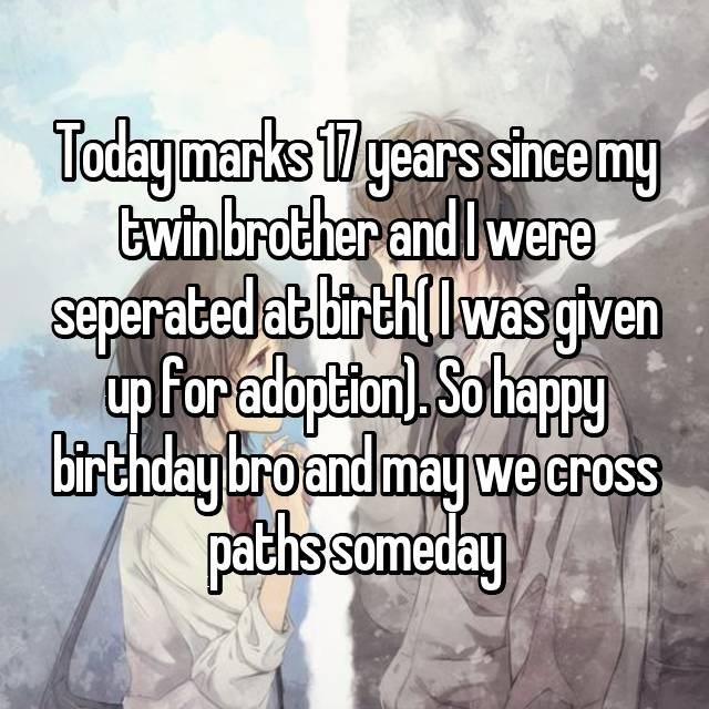 Today marks 17 years since my twin brother and I were seperated at birth( I was given up for adoption). So happy birthday bro and may we cross paths someday