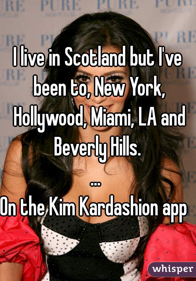 I live in Scotland but I've been to, New York, Hollywood, Miami, LA and Beverly Hills.  ...   On the Kim Kardashion app