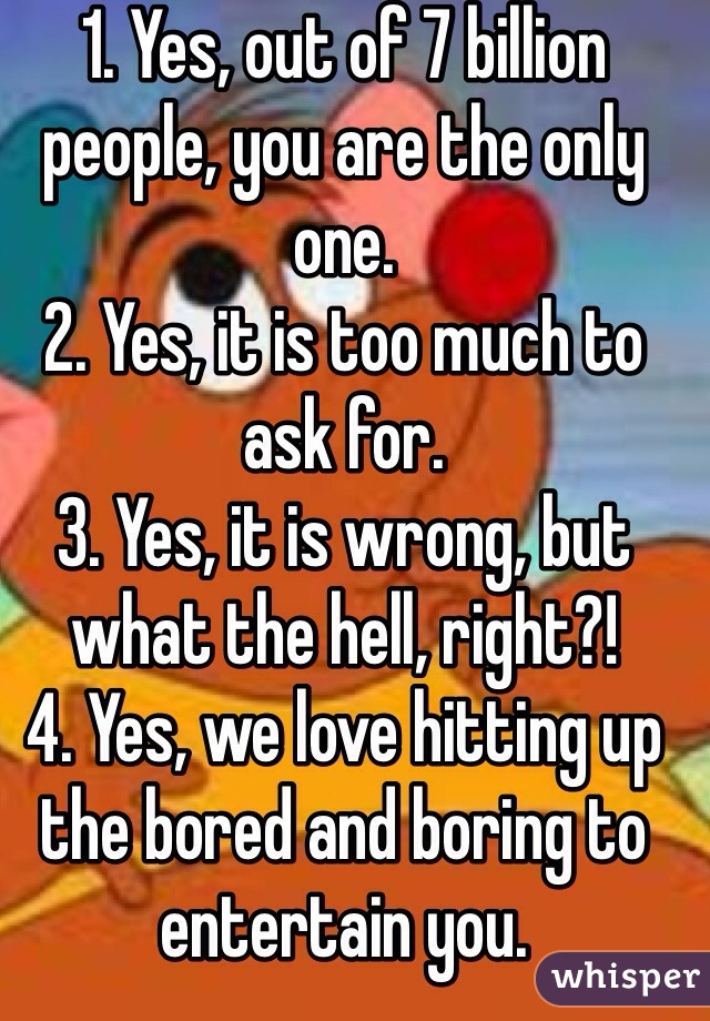 1. Yes, out of 7 billion people, you are the only one. 2. Yes, it is too much to ask for. 3. Yes, it is wrong, but what the hell, right?! 4. Yes, we love hitting up the bored and boring to entertain you.