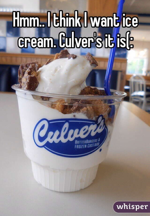 Hmm.. I think I want ice cream. Culver's it is(: