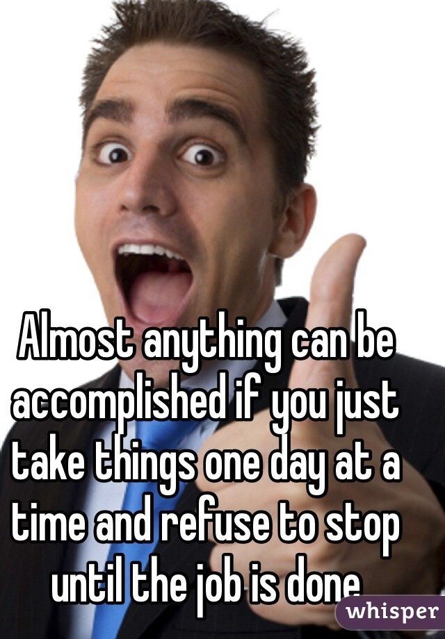 Almost anything can be accomplished if you just take things one day at a time and refuse to stop until the job is done