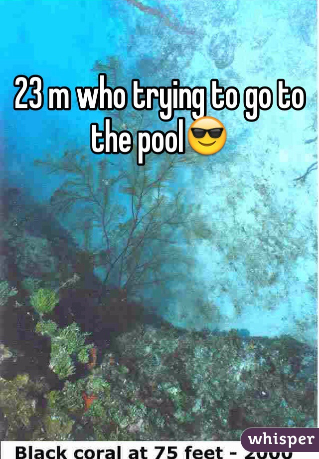 23 m who trying to go to the pool😎