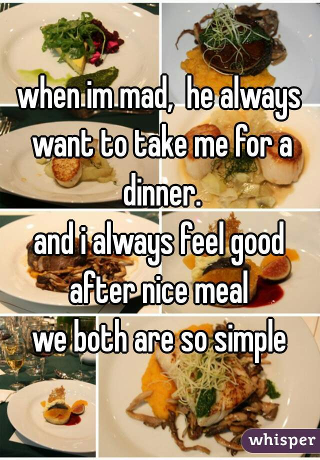 when im mad,  he always want to take me for a dinner. and i always feel good after nice meal    we both are so simple