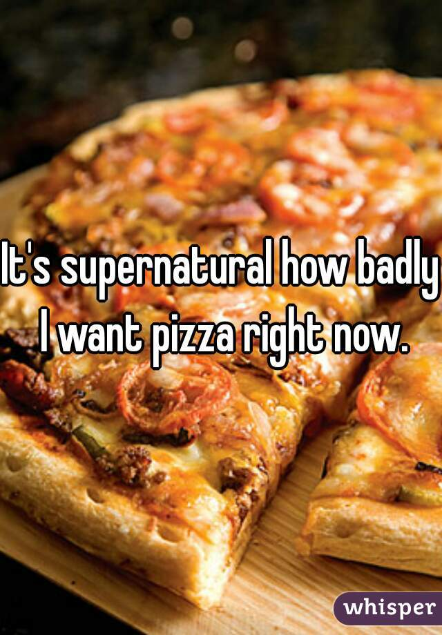 It's supernatural how badly I want pizza right now.