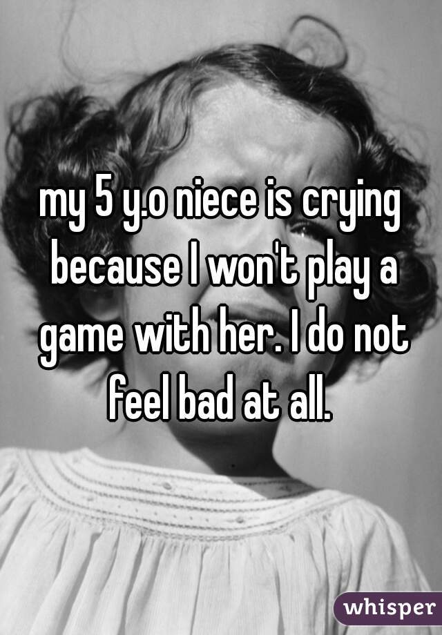 my 5 y.o niece is crying because I won't play a game with her. I do not feel bad at all.