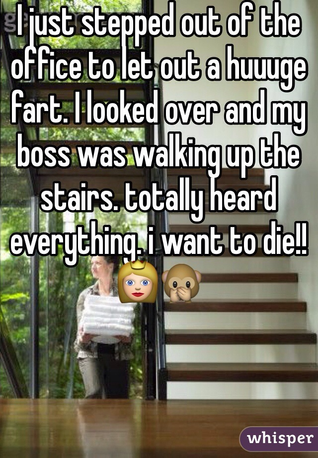I just stepped out of the office to let out a huuuge fart. I looked over and my boss was walking up the stairs. totally heard everything. i want to die!!👸🙊