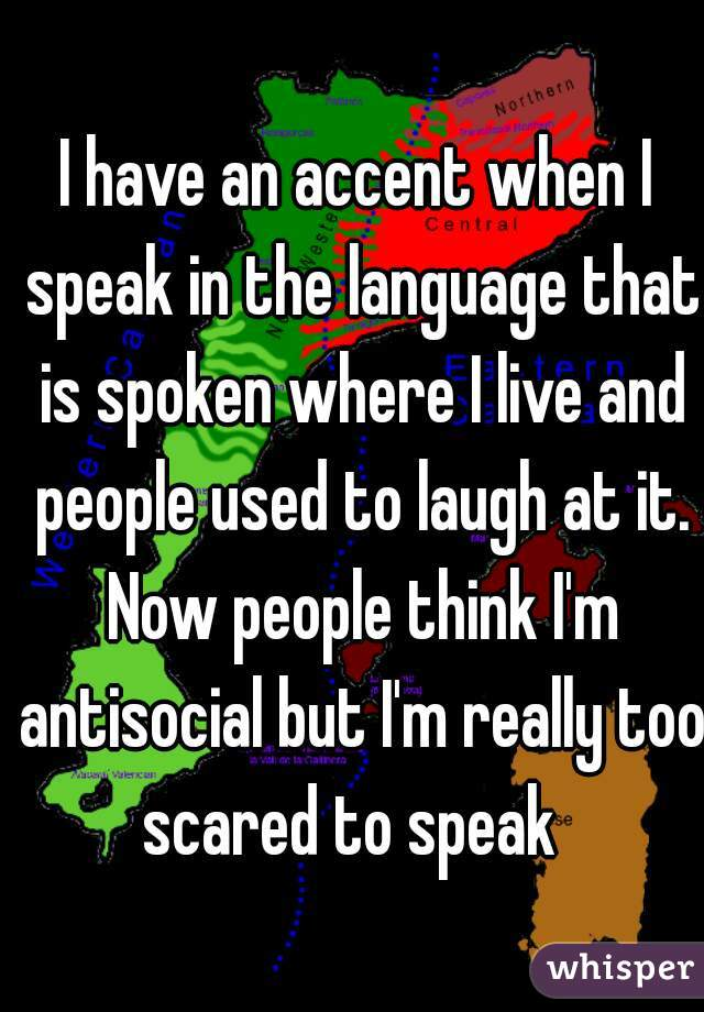 I have an accent when I speak in the language that is spoken where I live and people used to laugh at it. Now people think I'm antisocial but I'm really too scared to speak