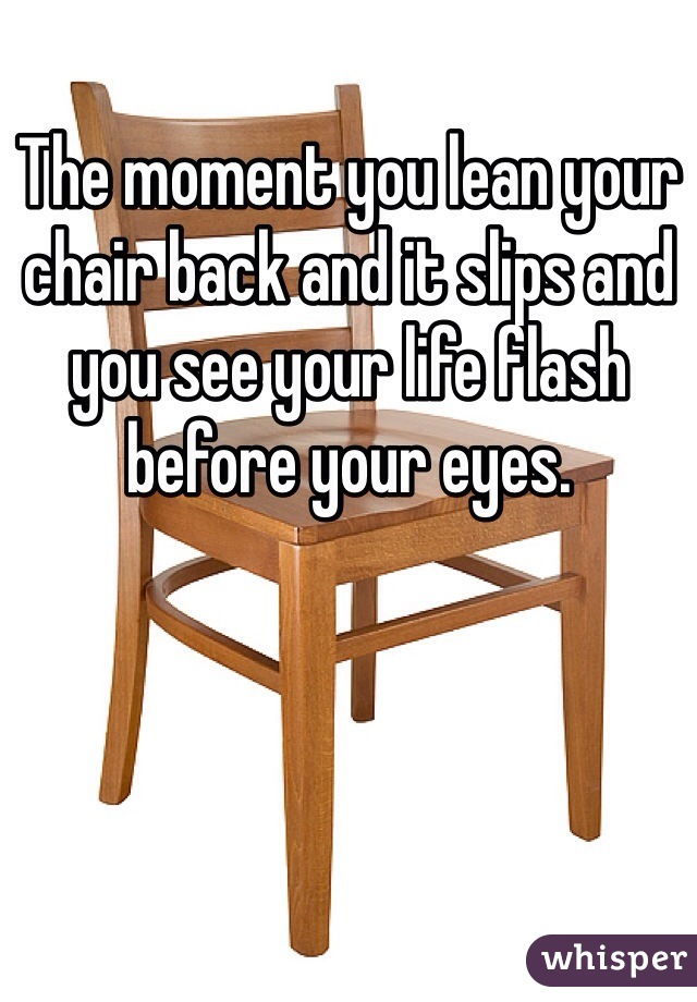 The moment you lean your chair back and it slips and you see your life flash before your eyes.