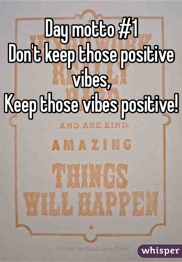 Day motto #1  Don't keep those positive vibes,  Keep those vibes positive!