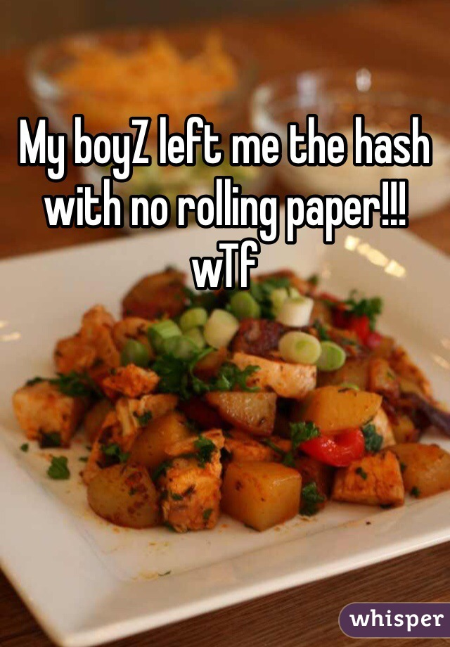 My boyZ left me the hash with no rolling paper!!! wTf