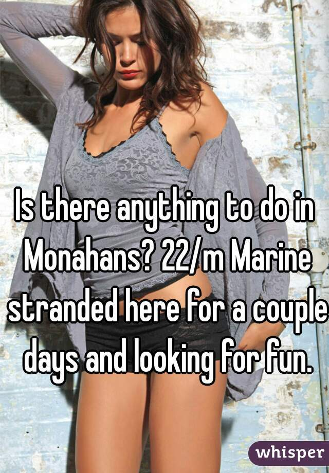 Is there anything to do in Monahans? 22/m Marine stranded here for a couple days and looking for fun.