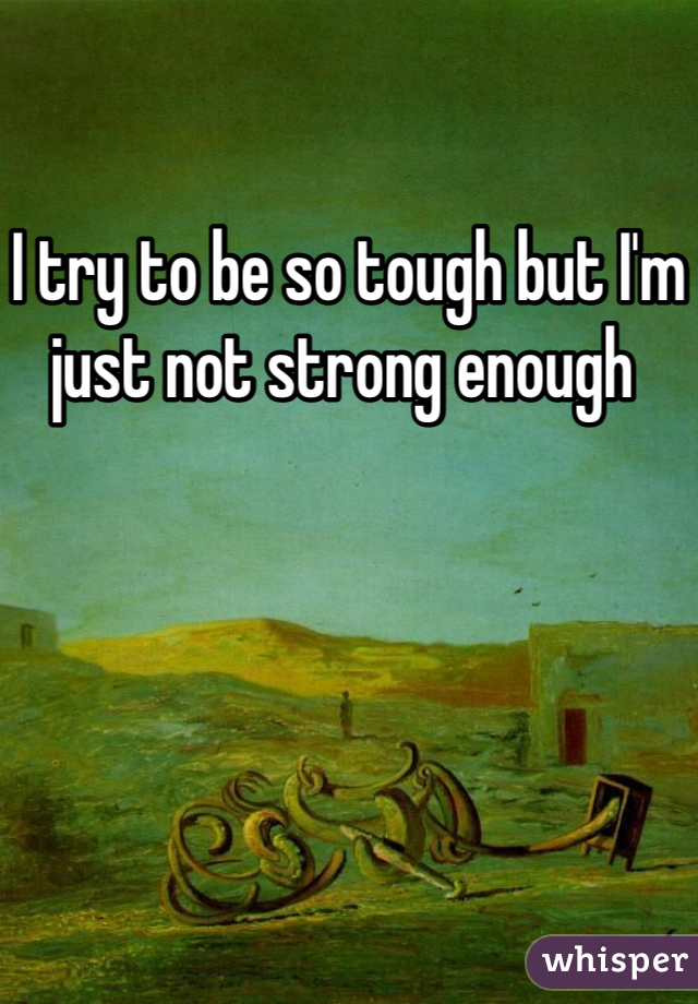 I try to be so tough but I'm just not strong enough
