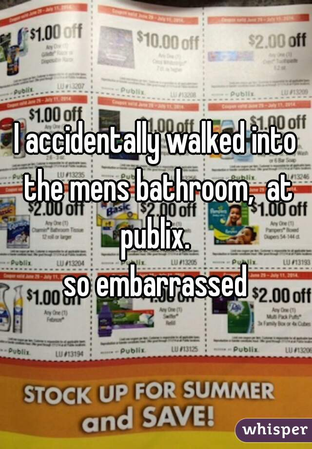 I accidentally walked into the mens bathroom,  at publix.   so embarrassed
