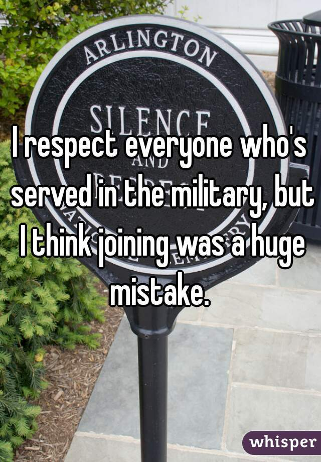 I respect everyone who's served in the military, but I think joining was a huge mistake.