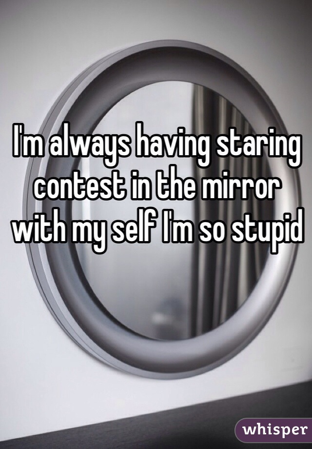 I'm always having staring contest in the mirror with my self I'm so stupid