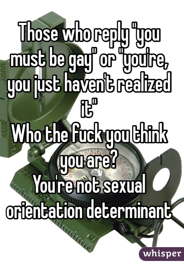 "Those who reply ""you must be gay"" or ""you're, you just haven't realized it"" Who the fuck you think you are? You're not sexual orientation determinant"