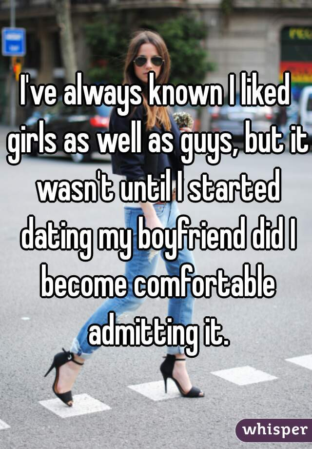 I've always known I liked girls as well as guys, but it wasn't until I started dating my boyfriend did I become comfortable admitting it.