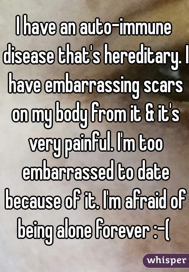 I have an auto-immune disease that's hereditary. I have embarrassing scars on my body from it & it's very painful. I'm too embarrassed to date because of it. I'm afraid of being alone forever :-(