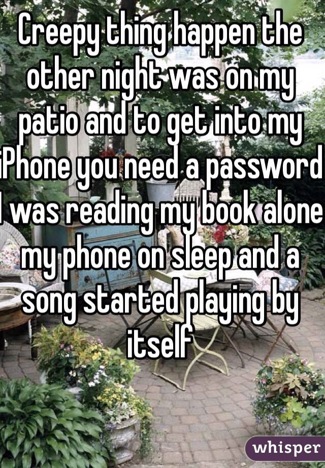 Creepy thing happen the other night was on my patio and to get into my iPhone you need a password  I was reading my book alone my phone on sleep and a song started playing by itself