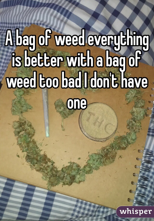 A bag of weed everything is better with a bag of weed too bad I don't have one