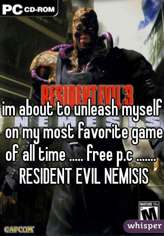 im about to unleash myself on my most favorite game of all time ..... free p.c .......   RESIDENT EVIL NEMISIS