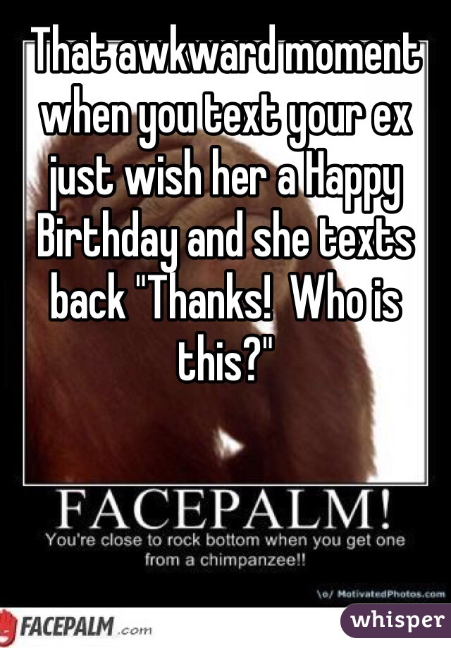 "That awkward moment when you text your ex just wish her a Happy Birthday and she texts back ""Thanks!  Who is this?"""