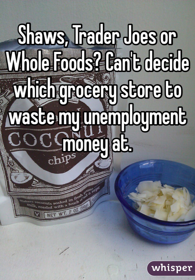 Shaws, Trader Joes or Whole Foods? Can't decide which grocery store to waste my unemployment money at.