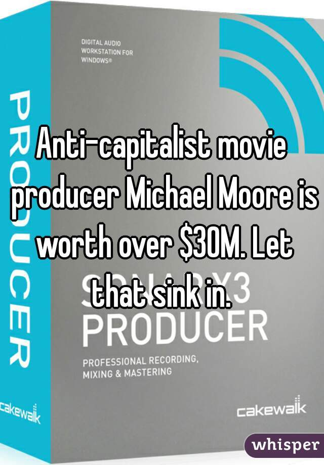 Anti-capitalist movie producer Michael Moore is worth over $30M. Let that sink in.