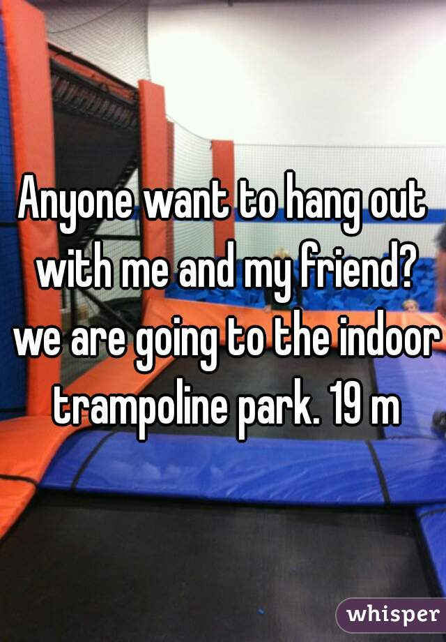 Anyone want to hang out with me and my friend? we are going to the indoor trampoline park. 19 m