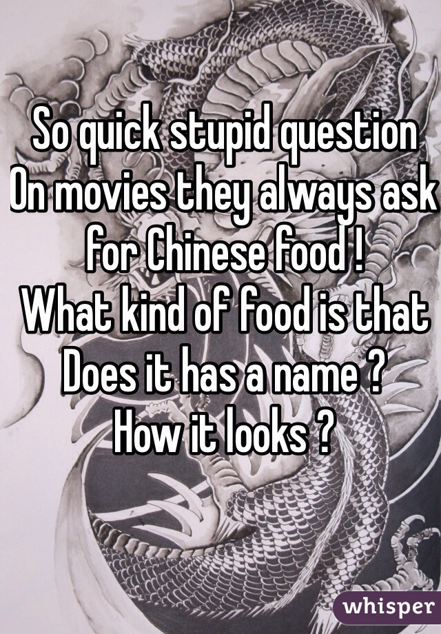 So quick stupid question  On movies they always ask for Chinese food !  What kind of food is that  Does it has a name ?  How it looks ?