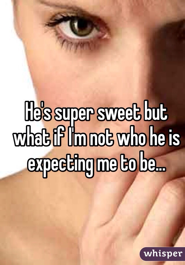 He's super sweet but what if I'm not who he is expecting me to be...