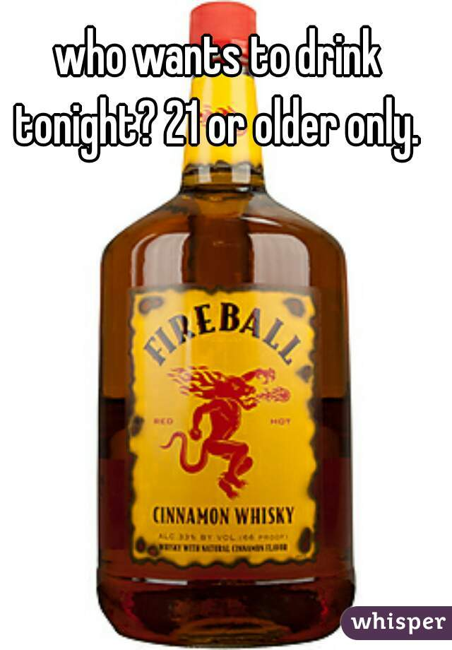 who wants to drink tonight? 21 or older only.