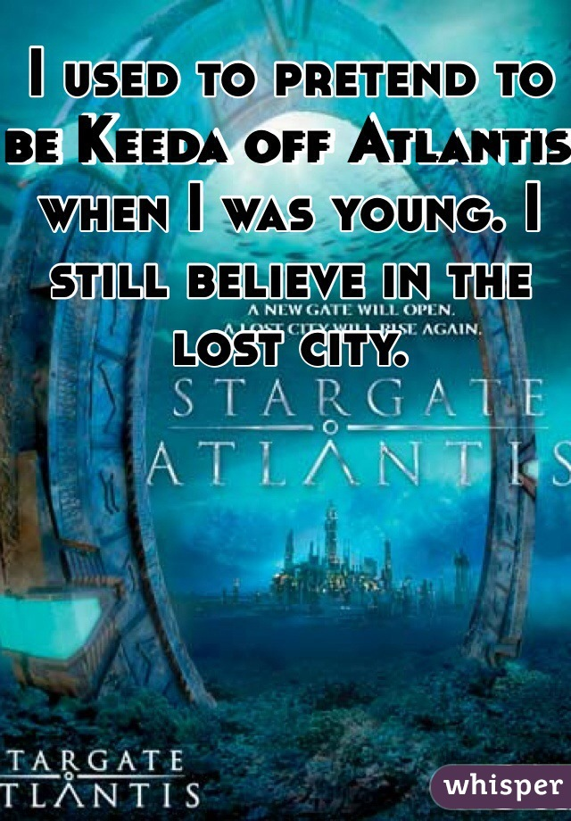 I used to pretend to be Keeda off Atlantis when I was young. I still believe in the lost city.