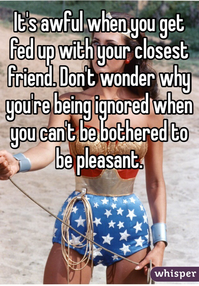 It's awful when you get fed up with your closest friend. Don't wonder why you're being ignored when you can't be bothered to be pleasant.