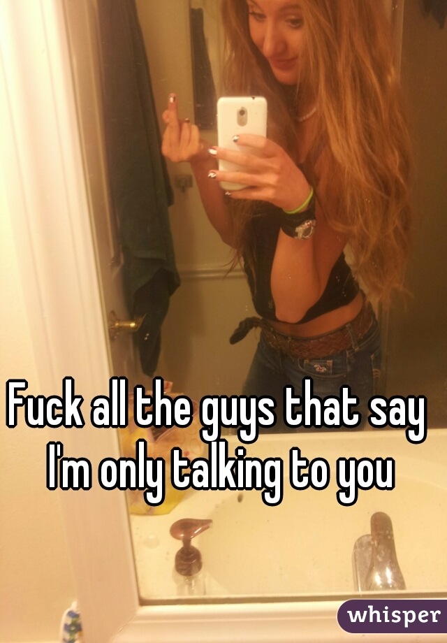 Fuck all the guys that say I'm only talking to you