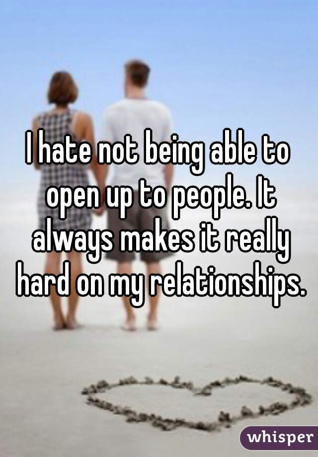 I hate not being able to open up to people. It always makes it really hard on my relationships.