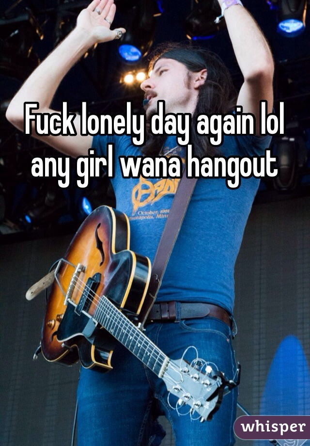 Fuck lonely day again lol any girl wana hangout