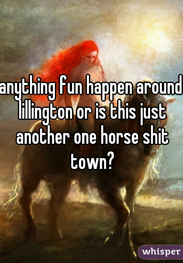 anything fun happen around lillington or is this just another one horse shit town?