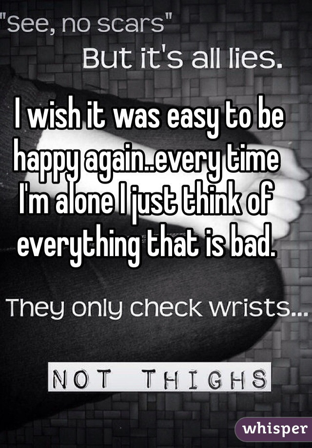 I wish it was easy to be happy again..every time I'm alone I just think of everything that is bad.