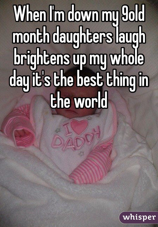 When I'm down my 9old month daughters laugh brightens up my whole day it's the best thing in the world