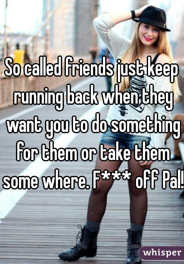 So called friends just keep running back when they want you to do something for them or take them some where. F*** off Pal!!