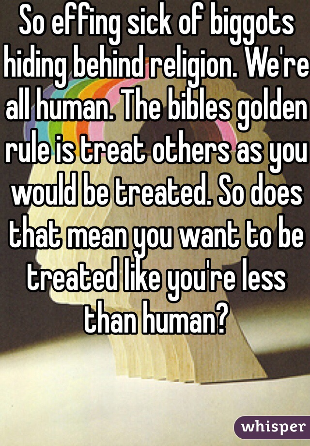 So effing sick of biggots hiding behind religion. We're all human. The bibles golden rule is treat others as you would be treated. So does that mean you want to be treated like you're less than human?
