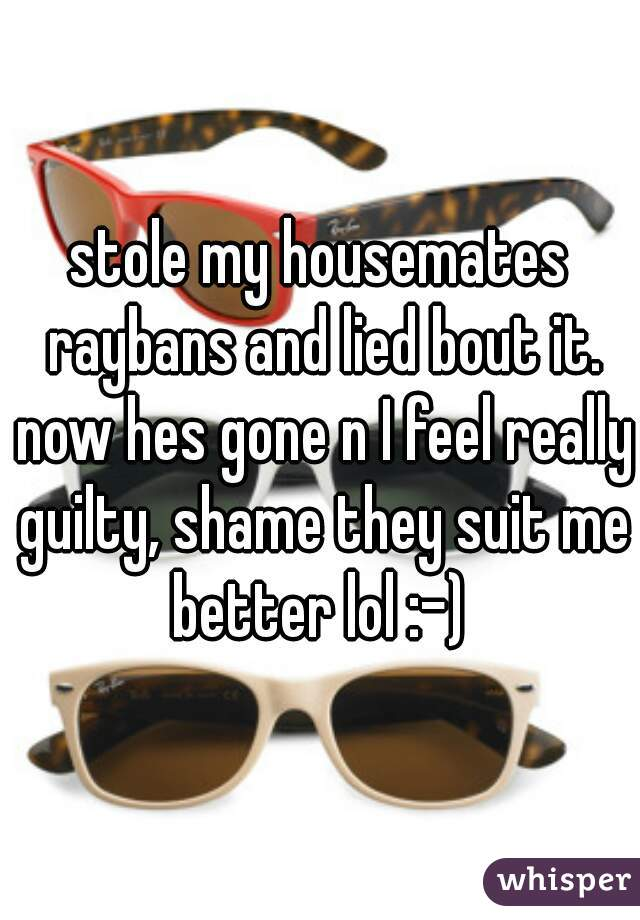 stole my housemates raybans and lied bout it. now hes gone n I feel really guilty, shame they suit me better lol :-)