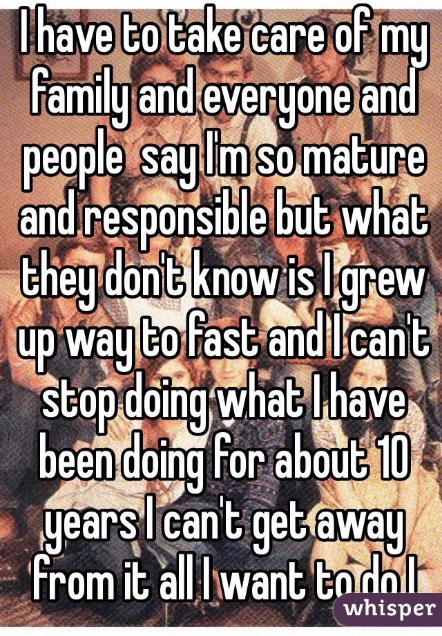 I have to take care of my family and everyone and people  say I'm so mature and responsible but what they don't know is I grew up way to fast and I can't stop doing what I have been doing for about 10 years I can't get away from it all I want to do I cry and hide but if I did no one would take care of everyone