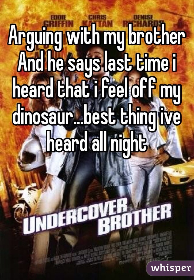 Arguing with my brother And he says last time i heard that i feel off my dinosaur...best thing ive heard all night