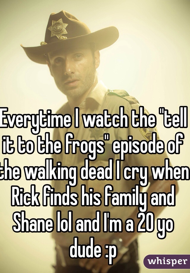 "Everytime I watch the ""tell it to the frogs"" episode of the walking dead I cry when Rick finds his family and Shane lol and I'm a 20 yo dude :p"