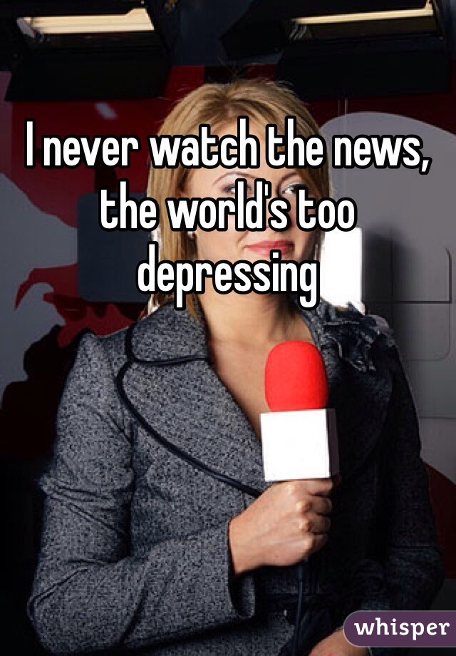 I never watch the news, the world's too depressing