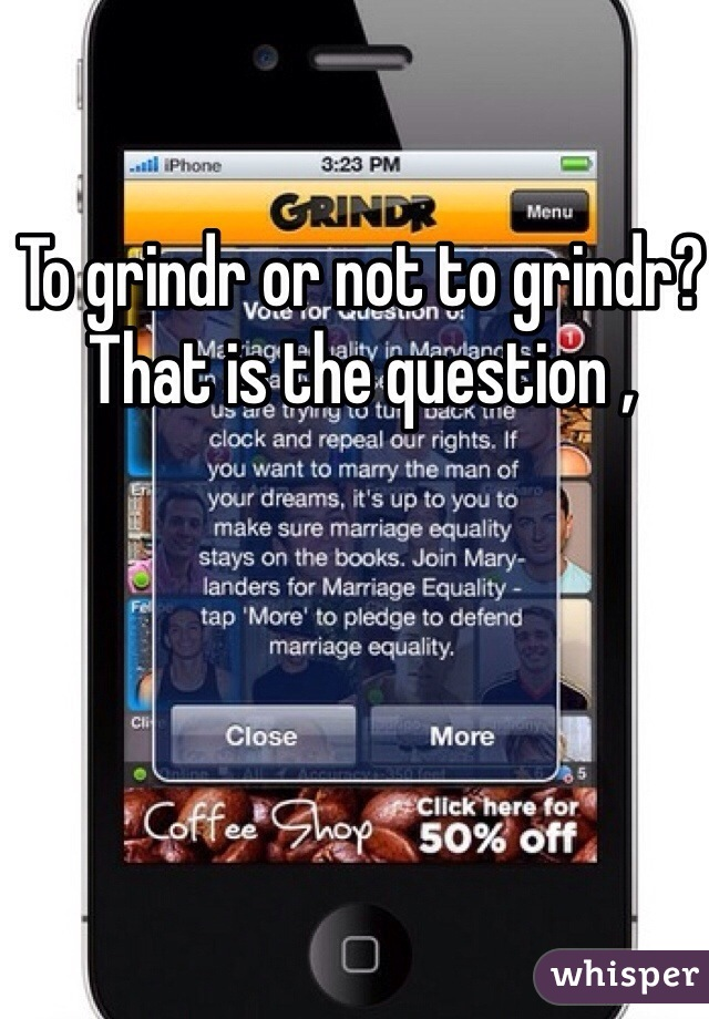 To grindr or not to grindr? That is the question ,