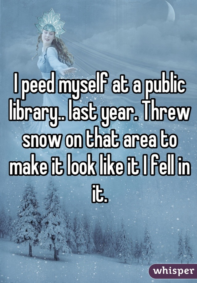 I peed myself at a public library.. last year. Threw snow on that area to make it look like it I fell in it.